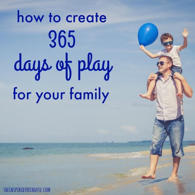 The Inspired Treehouse - Use these play ideas for families to help create 365 days of fun and engagement!